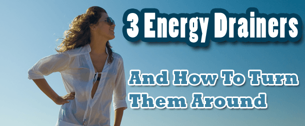 3 Daily Energy Drainers And How To Turn Them Around