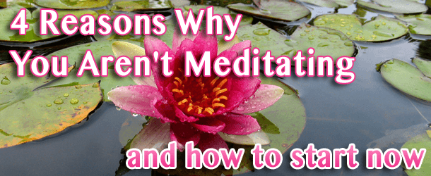 4 Reasons Why You Aren't Meditating and How To Start Now