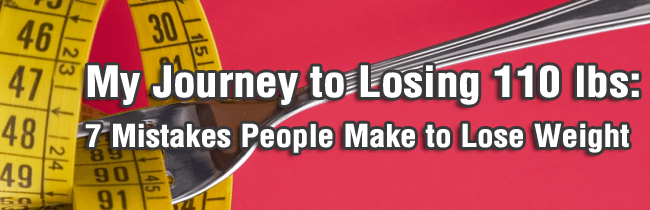 My Journey to Losing 110 lbs: 7 Mistakes People Make to Lose Weight