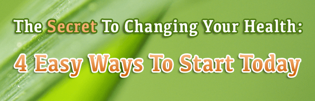 The Secret To Changing Your Health: 4 Easy Ways To Start Today