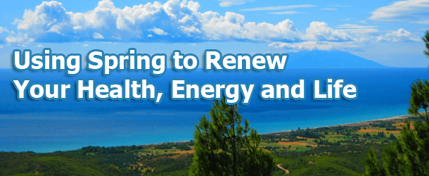 Using Spring to Renew Your Health, Energy and Life
