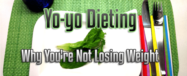 Yo-yo Dieting: Why You're Not Losing Weight
