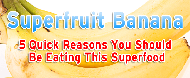 Superfruit Banana: 5 Quick Reasons You Should Be Eating This Superfood