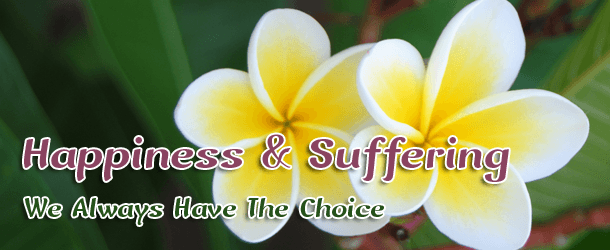 Happiness & Suffering: We Always Have The Choice