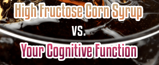 High Fructose Corn Syrup vs. Your Cognitive Function