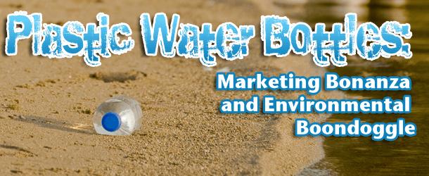 Plastic Water Bottles: Marketing Bonanza And Environmental Boondoggle