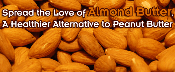 Spread the Love of Almond Butter, A Healthier Alternative to Peanut Butter