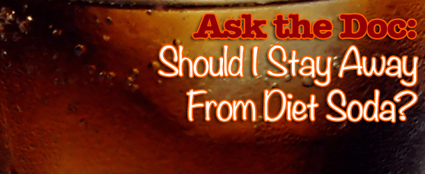 Ask the Doc: Should I Stay Away From Diet Soda