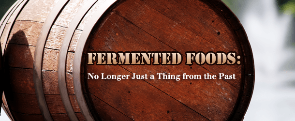 Fermented Foods: No Longer Just a Thing from our Past