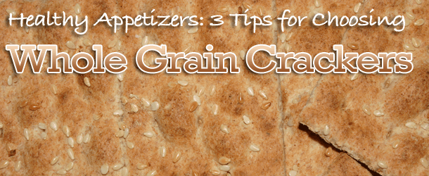 Healthy Appetizers: 3 Tips for Choosing Whole Grain Crackers