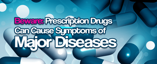 Beware: Prescription Drugs Can Cause Symptoms of Major Diseases