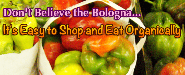 Don't Believe the Bologna... It's Easy to Shop and Eat Organically