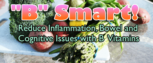 """B"" Smart - Reduce Inflammation, Bowel and Cognitive Issues with B Vitamins"